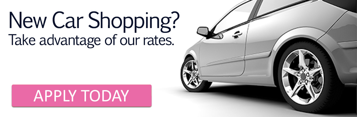 New Car Shopping? Take advantage of our rates. Apply today.